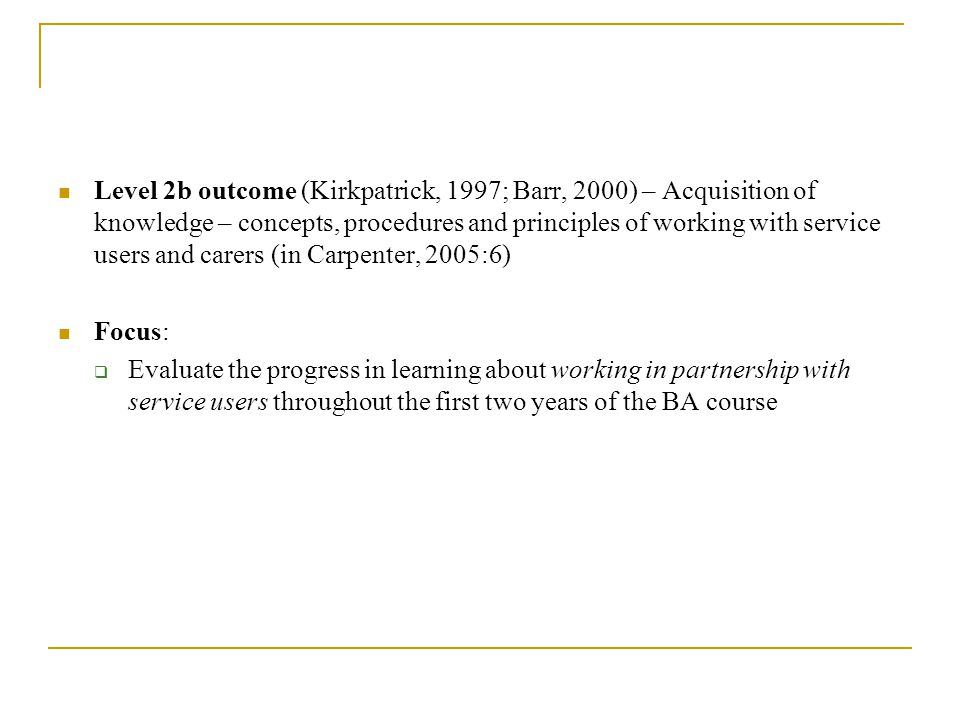 Level 2b outcome (Kirkpatrick, 1997; Barr, 2000) – Acquisition of knowledge – concepts, procedures and principles of working with service users and carers (in Carpenter, 2005:6) Focus: Evaluate the progress in learning about working in partnership with service users throughout the first two years of the BA course