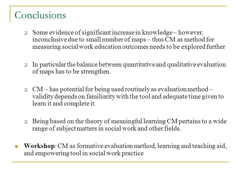 Conclusions Some evidence of significant increase in knowledge – however, inconclusive due to small number of maps – thus CM as method for measuring social work education outcomes needs to be explored further In particular the balance between quantitative and qualitative evaluation of maps has to be strengthen.