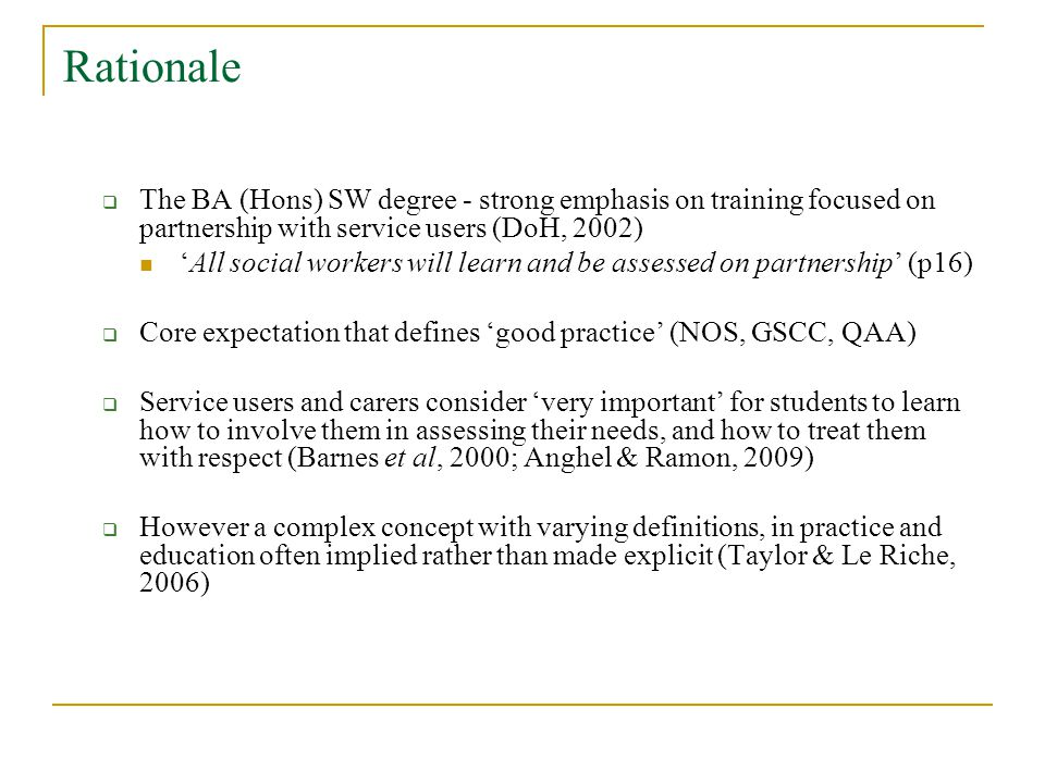 Rationale The BA (Hons) SW degree - strong emphasis on training focused on partnership with service users (DoH, 2002) All social workers will learn and be assessed on partnership (p16) Core expectation that defines good practice (NOS, GSCC, QAA) Service users and carers consider very important for students to learn how to involve them in assessing their needs, and how to treat them with respect (Barnes et al, 2000; Anghel & Ramon, 2009) However a complex concept with varying definitions, in practice and education often implied rather than made explicit (Taylor & Le Riche, 2006)