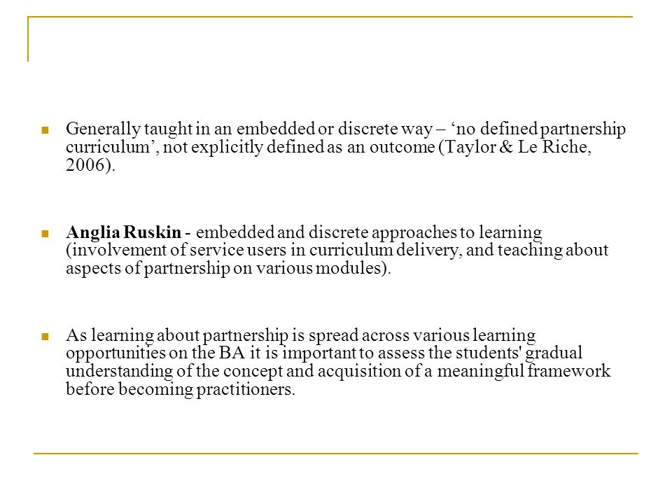 Generally taught in an embedded or discrete way – no defined partnership curriculum, not explicitly defined as an outcome (Taylor & Le Riche, 2006).