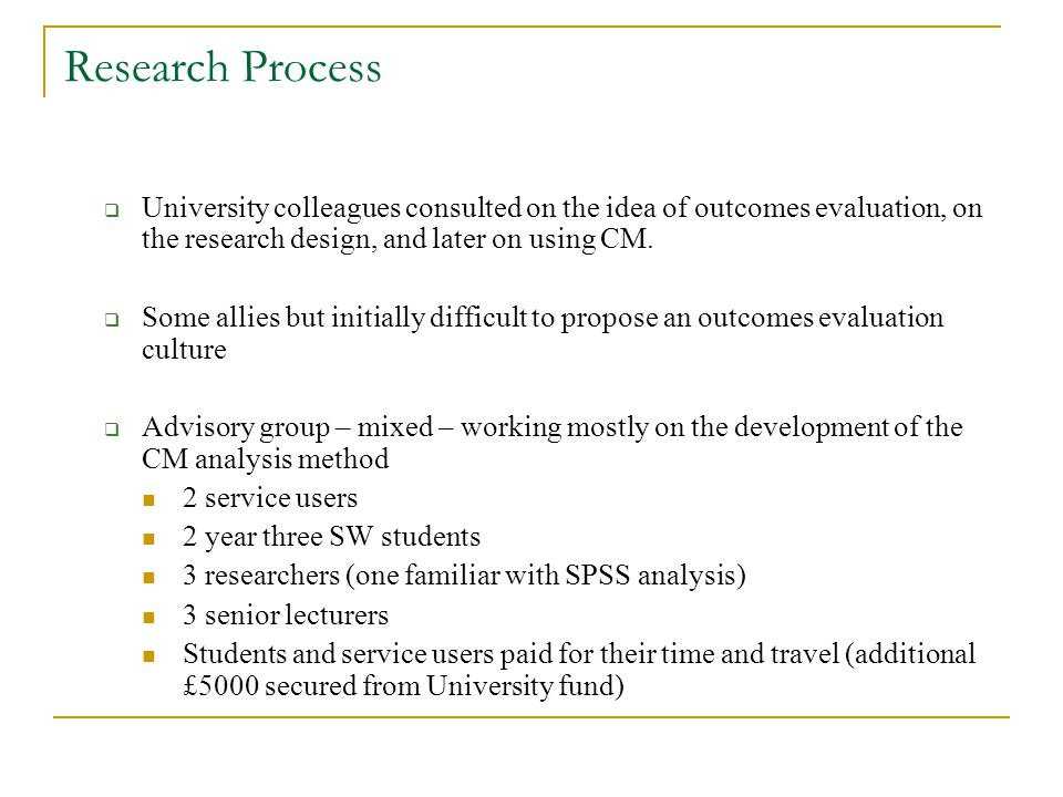 Research Process University colleagues consulted on the idea of outcomes evaluation, on the research design, and later on using CM.