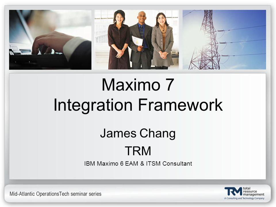 Maximo 7 Integration Framework James Chang TRM IBM Maximo 6 EAM & ITSM Consultant