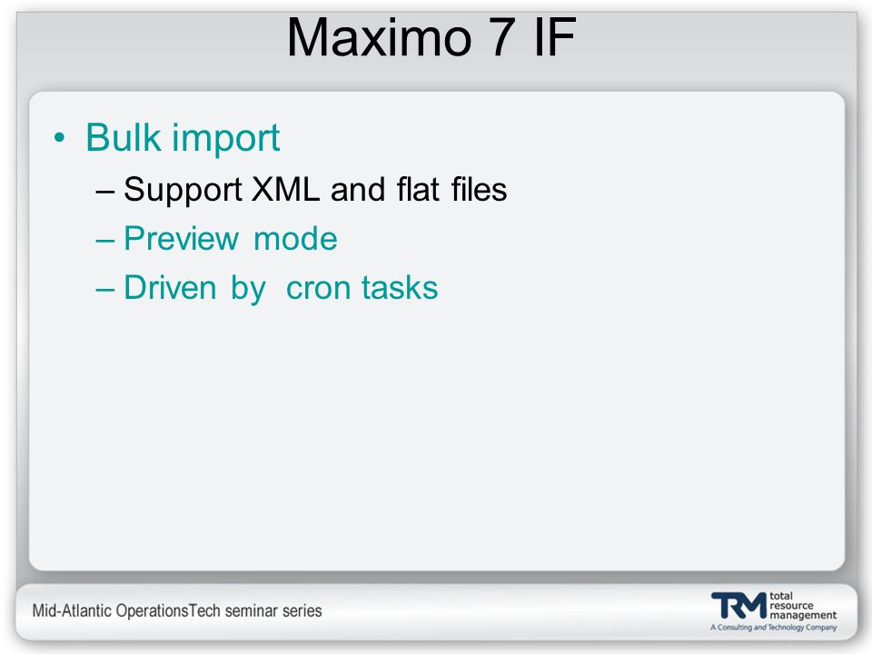 Maximo 7 IF Bulk import –Support XML and flat files –Preview mode –Driven by cron tasks