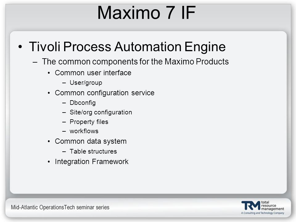 Maximo 7 IF Tivoli Process Automation Engine –The common components for the Maximo Products Common user interface –User/group Common configuration ser