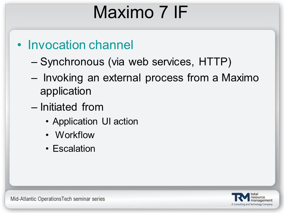 Maximo 7 IF Invocation channel –Synchronous (via web services, HTTP) – Invoking an external process from a Maximo application –Initiated from Applicat