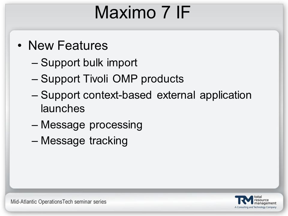 Maximo 7 IF New Features –Support bulk import –Support Tivoli OMP products –Support context-based external application launches –Message processing –M