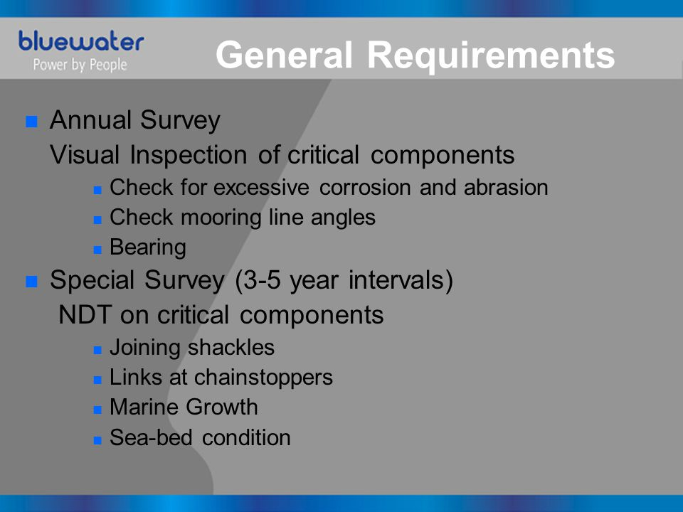 General Requirements n Annual Survey Visual Inspection of critical components n Check for excessive corrosion and abrasion n Check mooring line angles n Bearing n Special Survey (3-5 year intervals) NDT on critical components n Joining shackles n Links at chainstoppers n Marine Growth n Sea-bed condition