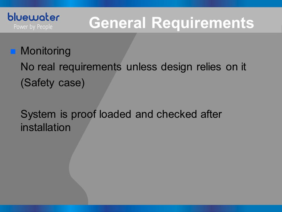 General Requirements n Monitoring No real requirements unless design relies on it (Safety case) System is proof loaded and checked after installation