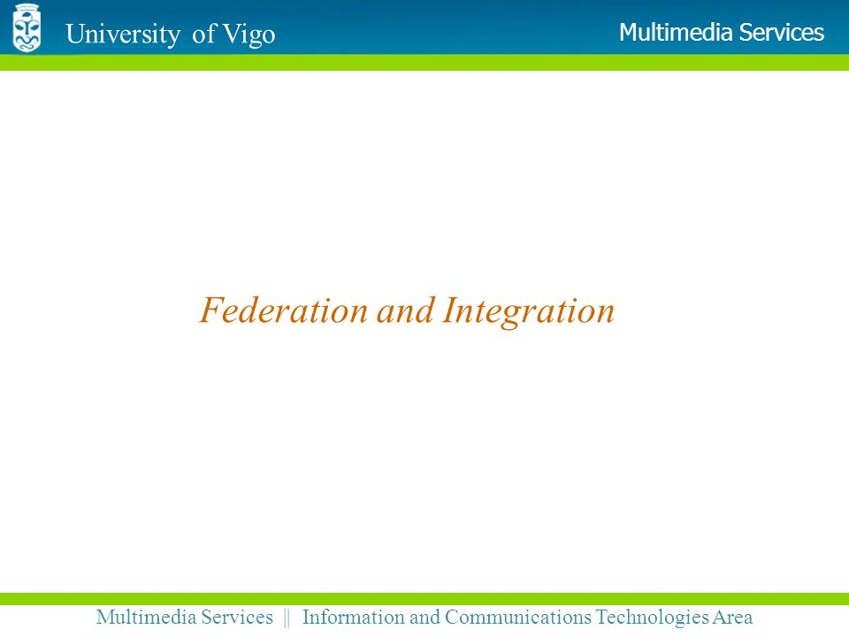 University of Vigo Multimedia Services || Information and Communications Technologies Area Multimedia Services Federation and Integration