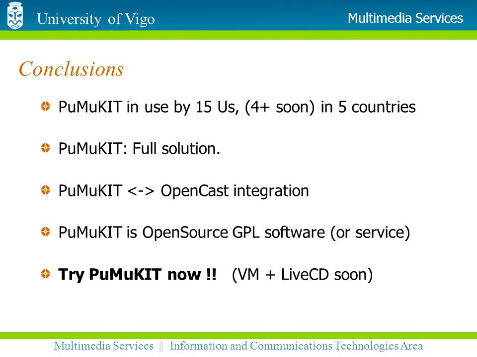 University of Vigo Multimedia Services || Information and Communications Technologies Area Multimedia Services Conclusions PuMuKIT in use by 15 Us, (4