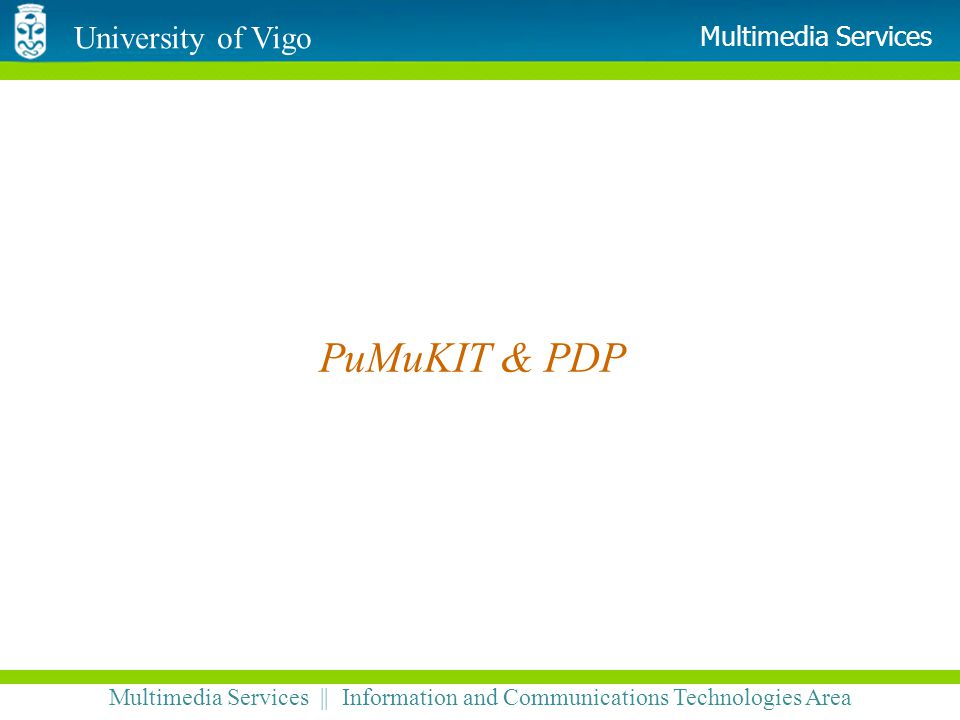 University of Vigo Multimedia Services || Information and Communications Technologies Area Multimedia Services PuMuKIT & PDP