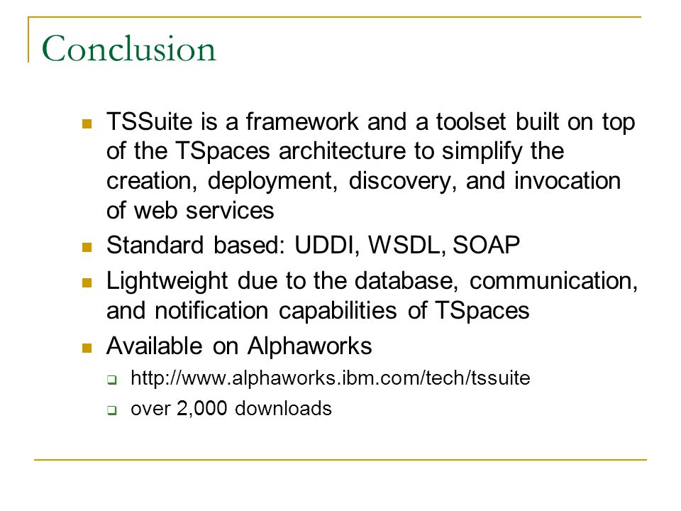 Conclusion TSSuite is a framework and a toolset built on top of the TSpaces architecture to simplify the creation, deployment, discovery, and invocation of web services Standard based: UDDI, WSDL, SOAP Lightweight due to the database, communication, and notification capabilities of TSpaces Available on Alphaworks http://www.alphaworks.ibm.com/tech/tssuite over 2,000 downloads