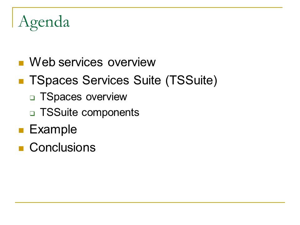 Agenda Web services overview TSpaces Services Suite (TSSuite) TSpaces overview TSSuite components Example Conclusions