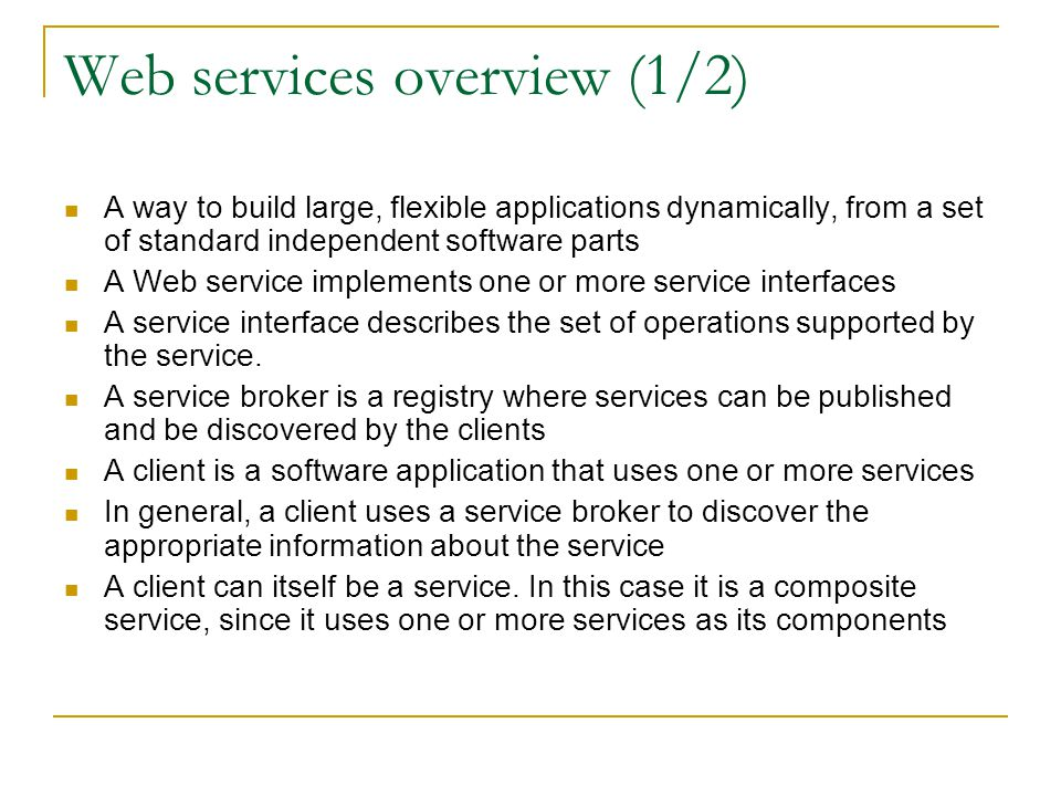 Web services overview (1/2) A way to build large, flexible applications dynamically, from a set of standard independent software parts A Web service implements one or more service interfaces A service interface describes the set of operations supported by the service.