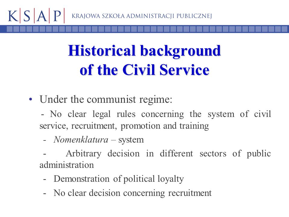 Civil Service in Poland after 1989 Creation of professional and politically neutral civil service - 1989 – 1995 – economic and political reforms in Eastern Europe; opposition allowed to the civil service Three stages of the transition period: - 1996 – 1997 – the Civil Service Act (5th July 1995 and 18th December 1998) enters into force; division into political and politically neutral posts and contract employment versus nomination, managerial posts filled by way of competition.