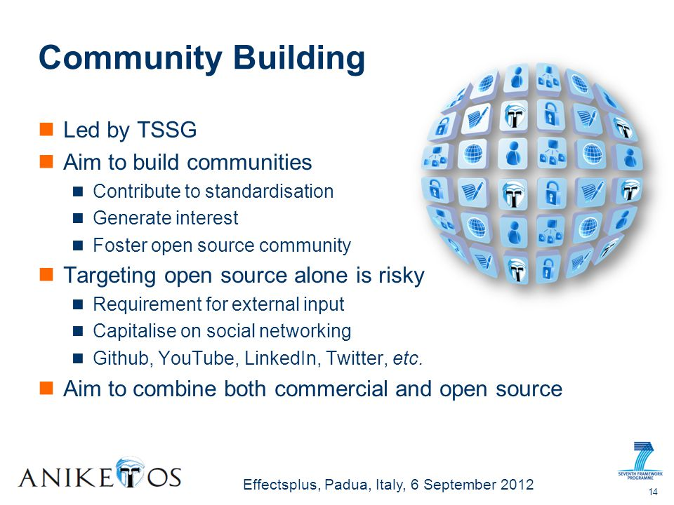 Effectsplus, Padua, Italy, 6 September 2012 Community Building Led by TSSG Aim to build communities Contribute to standardisation Generate interest Foster open source community Targeting open source alone is risky Requirement for external input Capitalise on social networking Github, YouTube, LinkedIn, Twitter, etc.