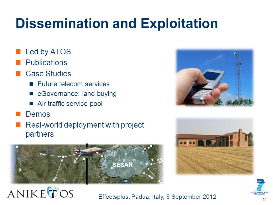 Effectsplus, Padua, Italy, 6 September 2012 Dissemination and Exploitation Led by ATOS Publications Case Studies Future telecom services eGovernance: land buying Air traffic service pool Demos Real-world deployment with project partners 15 SESAR