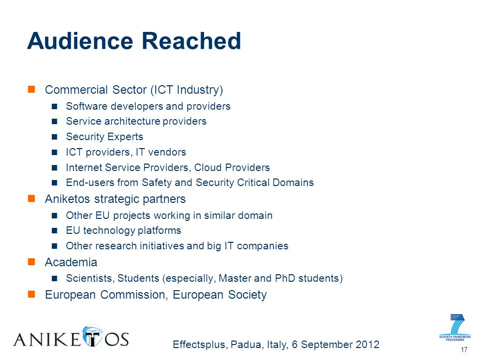 Effectsplus, Padua, Italy, 6 September 2012 Audience Reached Commercial Sector (ICT Industry) Software developers and providers Service architecture providers Security Experts ICT providers, IT vendors Internet Service Providers, Cloud Providers End-users from Safety and Security Critical Domains Aniketos strategic partners Other EU projects working in similar domain EU technology platforms Other research initiatives and big IT companies Academia Scientists, Students (especially, Master and PhD students) European Commission, European Society 17