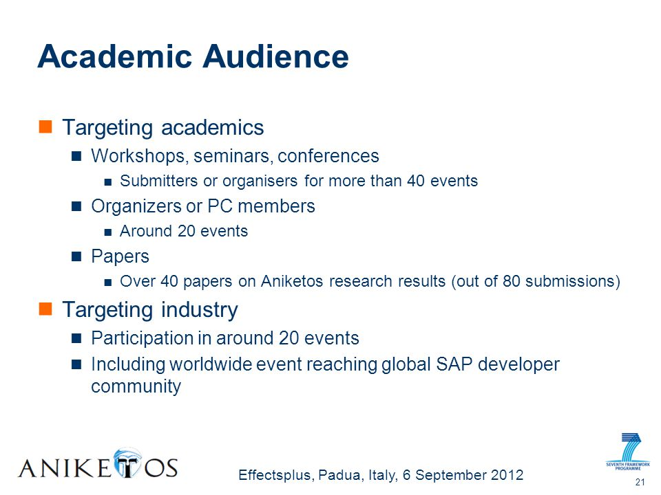 Effectsplus, Padua, Italy, 6 September 2012 Academic Audience Targeting academics Workshops, seminars, conferences Submitters or organisers for more than 40 events Organizers or PC members Around 20 events Papers Over 40 papers on Aniketos research results (out of 80 submissions) Targeting industry Participation in around 20 events Including worldwide event reaching global SAP developer community 21