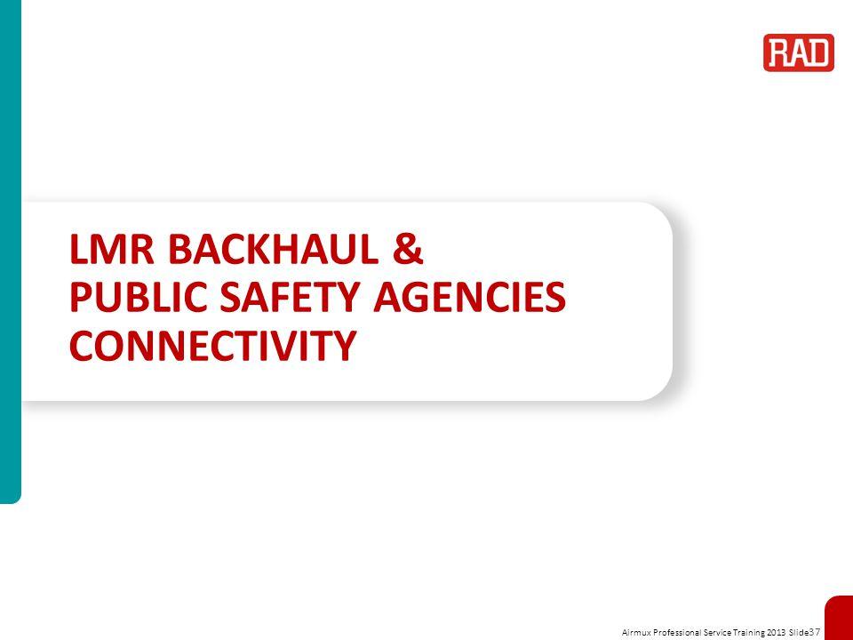 Airmux Professional Service Training 2013 Slide 37 LMR BACKHAUL & PUBLIC SAFETY AGENCIES CONNECTIVITY