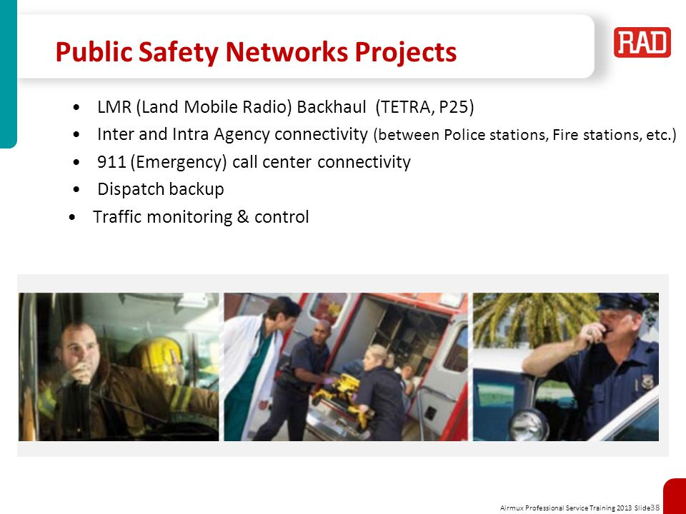 Airmux Professional Service Training 2013 Slide 38 Public Safety Networks Projects LMR (Land Mobile Radio) Backhaul (TETRA, P25) Inter and Intra Agenc
