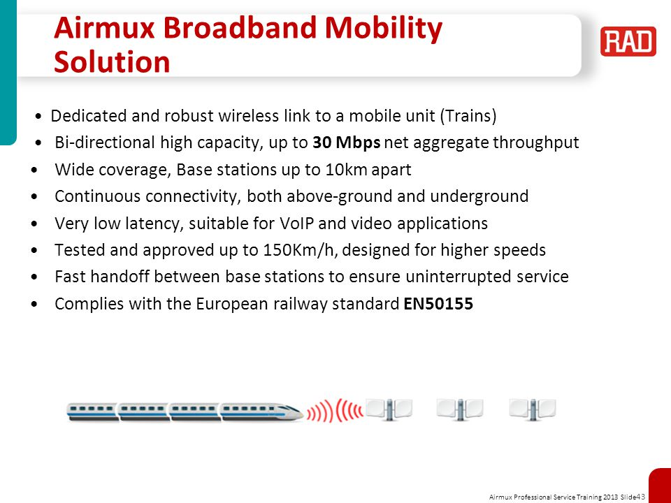 Airmux Professional Service Training 2013 Slide 43 Airmux Broadband Mobility Solution Dedicated and robust wireless link to a mobile unit (Trains) Bi-