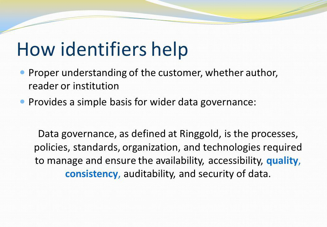 How identifiers help Proper understanding of the customer, whether author, reader or institution Provides a simple basis for wider data governance: Data governance, as defined at Ringgold, is the processes, policies, standards, organization, and technologies required to manage and ensure the availability, accessibility, quality, consistency, auditability, and security of data.