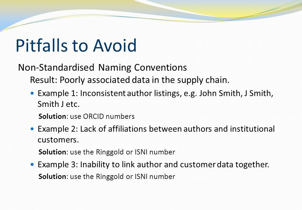 Pitfalls to Avoid Non-Standardised Naming Conventions Result: Poorly associated data in the supply chain. Example 1: Inconsistent author listings, e.g