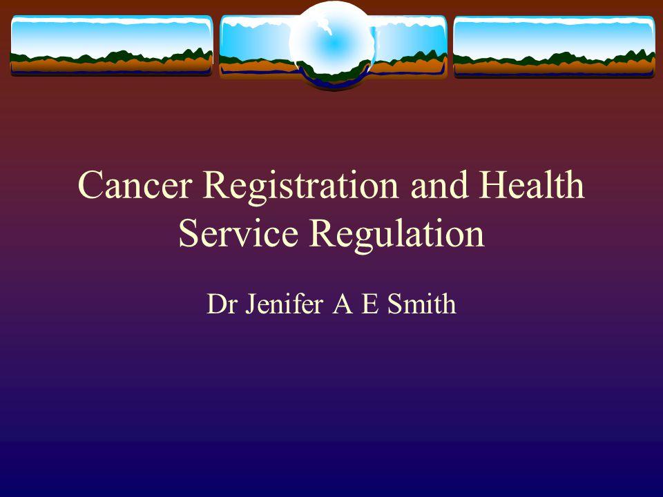 Cancer Registration and Health Service Regulation Dr Jenifer A E Smith