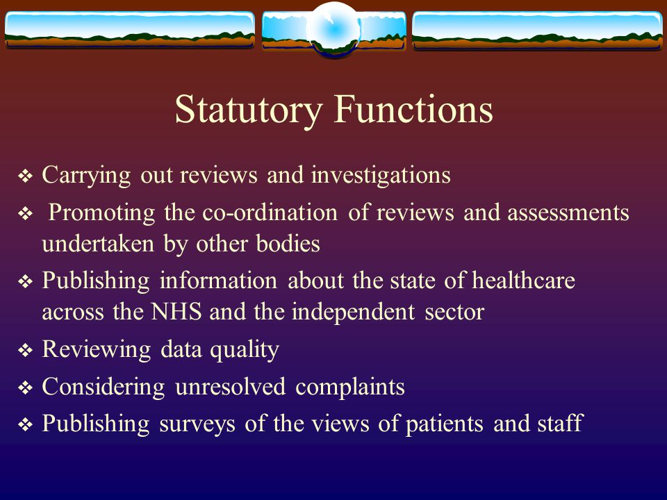 Statutory Functions Carrying out reviews and investigations Promoting the co-ordination of reviews and assessments undertaken by other bodies Publishing information about the state of healthcare across the NHS and the independent sector Reviewing data quality Considering unresolved complaints Publishing surveys of the views of patients and staff