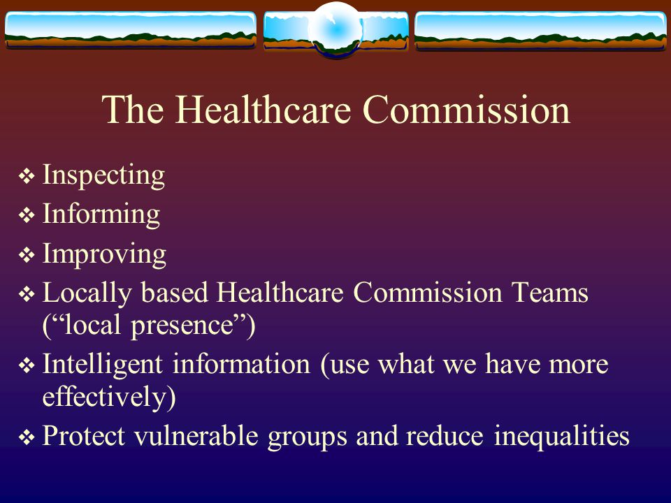 The Healthcare Commission Inspecting Informing Improving Locally based Healthcare Commission Teams (local presence) Intelligent information (use what we have more effectively) Protect vulnerable groups and reduce inequalities