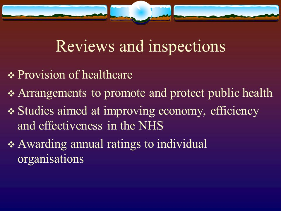 Reviews and inspections Provision of healthcare Arrangements to promote and protect public health Studies aimed at improving economy, efficiency and effectiveness in the NHS Awarding annual ratings to individual organisations