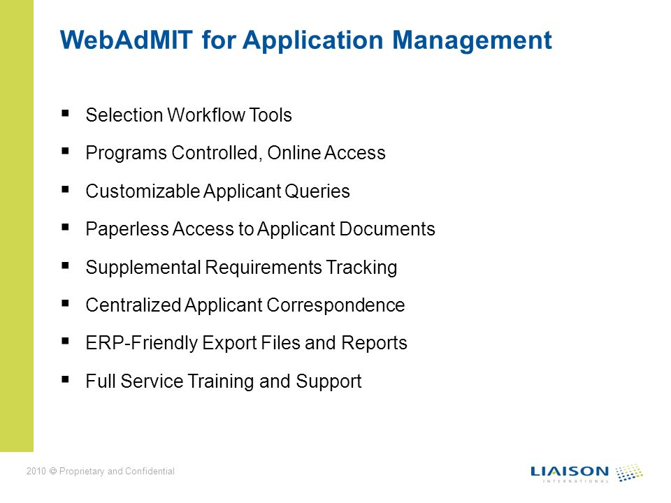 WebAdMIT for Application Management Selection Workflow Tools Programs Controlled, Online Access Customizable Applicant Queries Paperless Access to Applicant Documents Supplemental Requirements Tracking Centralized Applicant Correspondence ERP-Friendly Export Files and Reports Full Service Training and Support