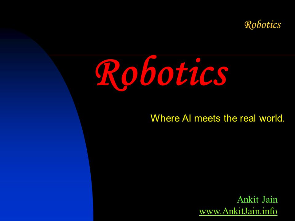 Robotics Where AI meets the real world. Ankit Jain www.AnkitJain.info www.AnkitJain.info