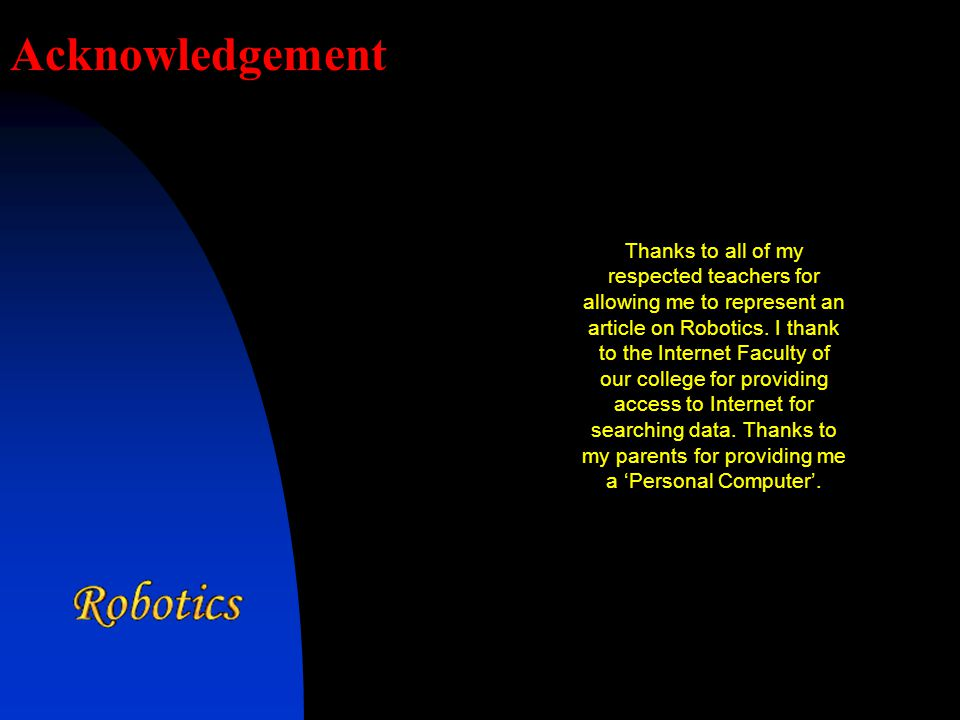 Acknowledgement Thanks to all of my respected teachers for allowing me to represent an article on Robotics.
