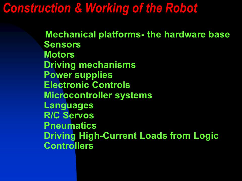 Construction & Working of the Robot Mechanical platforms- the hardware base Sensors Motors Driving mechanisms Power supplies Electronic Controls Microcontroller systems Languages R/C Servos Pneumatics Driving High-Current Loads from Logic Controllers
