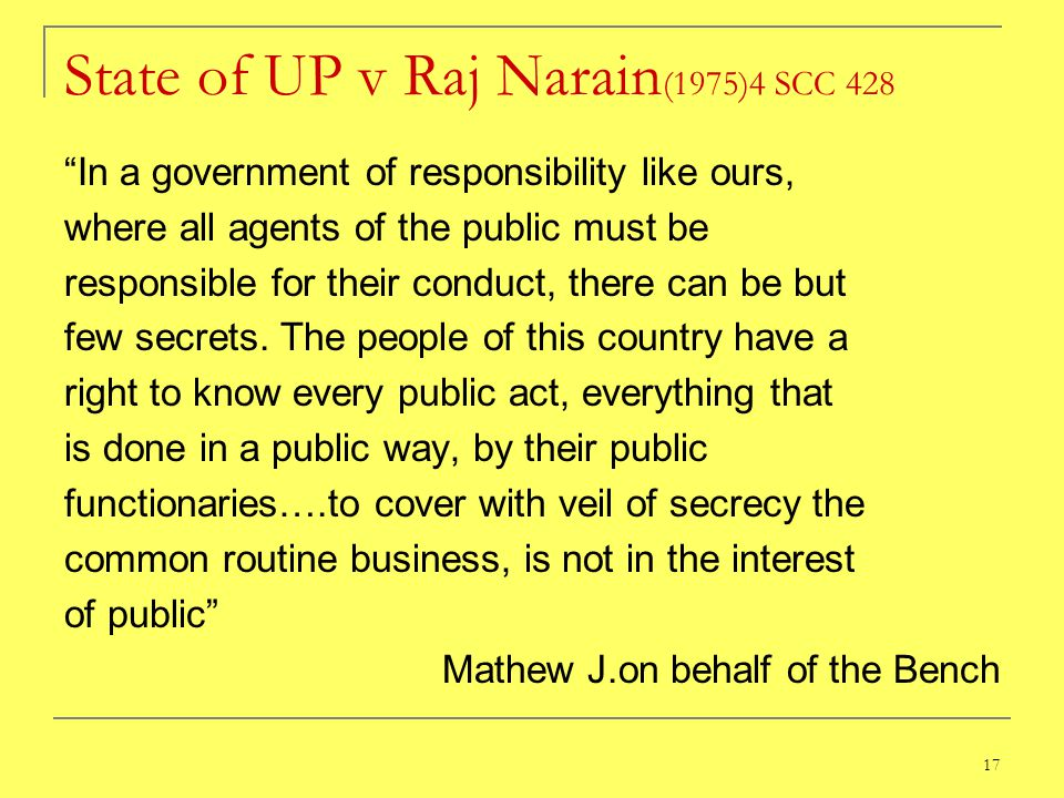 17 State of UP v Raj Narain (1975)4 SCC 428 In a government of responsibility like ours, where all agents of the public must be responsible for their conduct, there can be but few secrets.