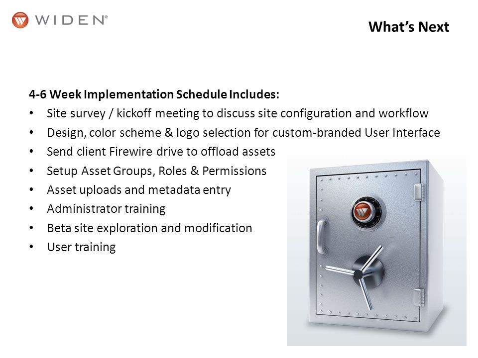 Whats Next 4-6 Week Implementation Schedule Includes: Site survey / kickoff meeting to discuss site configuration and workflow Design, color scheme & logo selection for custom-branded User Interface Send client Firewire drive to offload assets Setup Asset Groups, Roles & Permissions Asset uploads and metadata entry Administrator training Beta site exploration and modification User training
