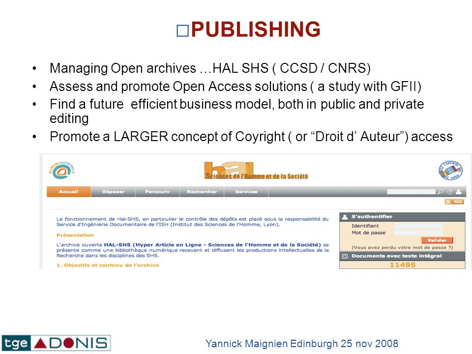 PUBLISHING Managing Open archives …HAL SHS ( CCSD / CNRS) Assess and promote Open Access solutions ( a study with GFII) Find a future efficient business model, both in public and private editing Promote a LARGER concept of Coyright ( or Droit d Auteur) access Yannick Maignien Edinburgh 25 nov 2008