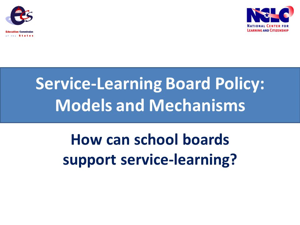 Service-Learning Board Policy: Models and Mechanisms How can school boards support service-learning