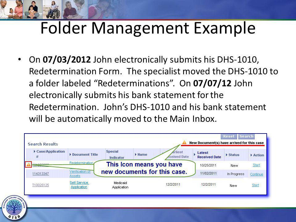 Folder Management Example On 07/03/2012 John electronically submits his DHS-1010, Redetermination Form. The specialist moved the DHS-1010 to a folder