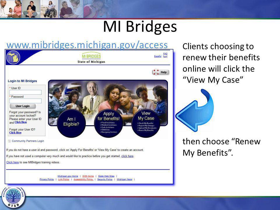 MI Bridges www.mibridges.michigan.gov/access Clients choosing to renew their benefits online will click the View My Case then choose Renew My Benefits