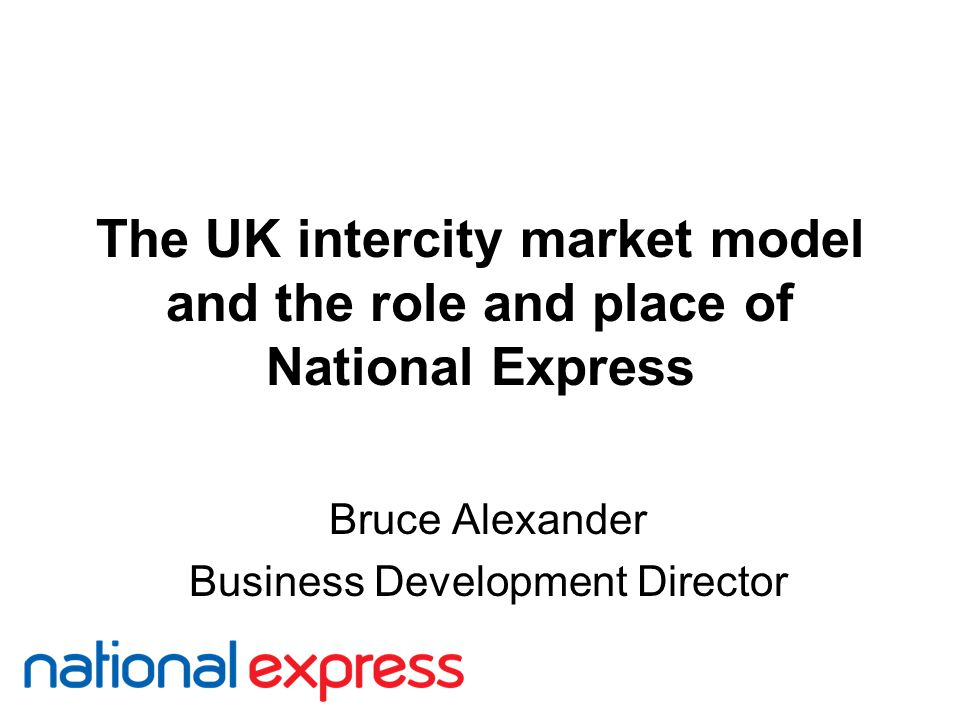 The UK intercity market model and the role and place of National Express Bruce Alexander Business Development Director