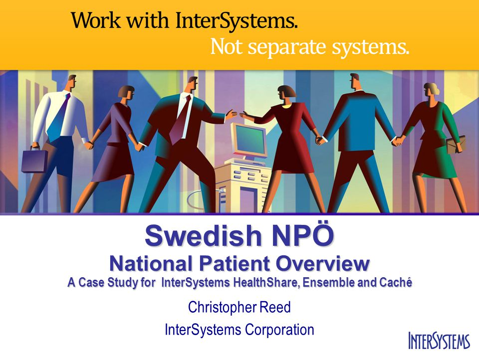 Swedish NPÖ National Patient Overview A Case Study for InterSystems HealthShare, Ensemble and Caché Christopher Reed InterSystems Corporation
