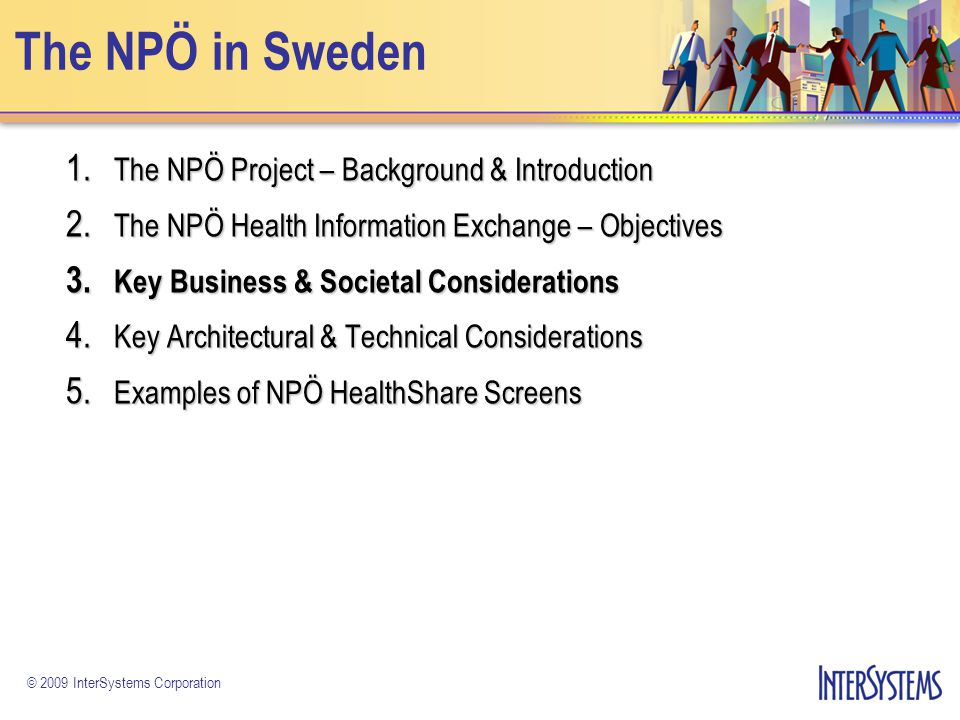 © 2009 InterSystems Corporation The NPÖ in Sweden 1. The NPÖ Project – Background & Introduction 2. The NPÖ Health Information Exchange – Objectives 3