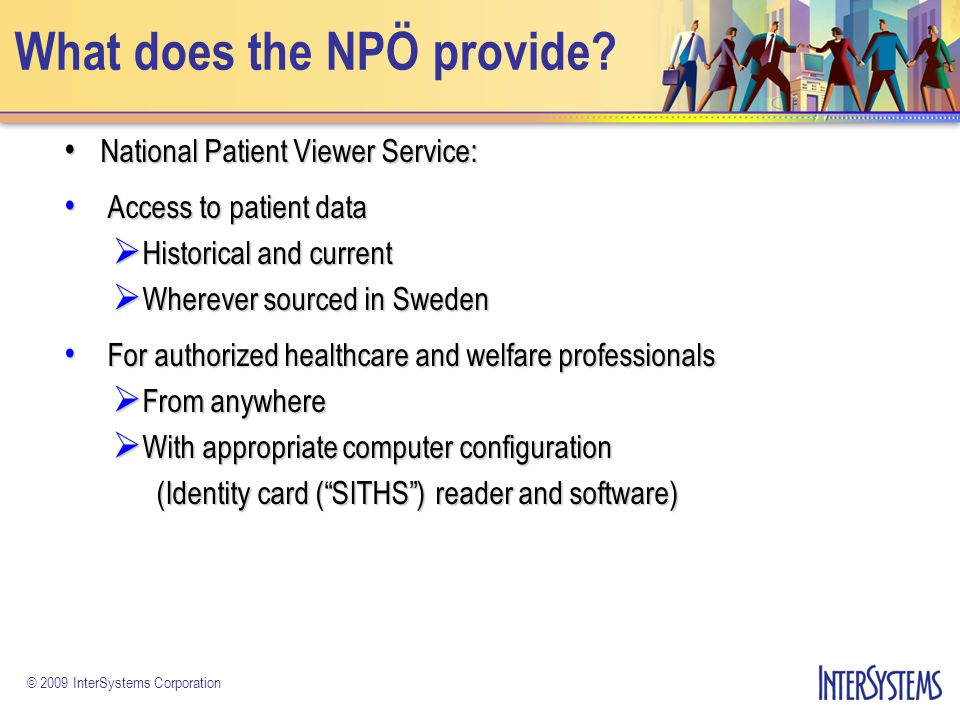 © 2009 InterSystems Corporation Objectives of the NPÖ The Primary Objective of the NPÖ is to The Primary Objective of the NPÖ is to Improve the Quality & Consistency of Patient Care Doctors are working from information that is: Doctors are working from information that is: More Complete More Complete Trusted Trusted Expected Benefits Include Expected Benefits Include Reduction in Preventable Medical Errors Reduction in Preventable Medical Errors Reduction in Adverse Drug Events Reduction in Adverse Drug Events Improved Outcomes Improved Outcomes Cost Reductions Cost Reductions Improved Security and Logging Improved Security and Logging