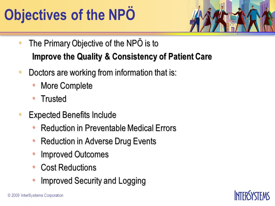 © 2009 InterSystems Corporation The NPÖ Provides 16 Information Types Patient Demographics Encounter Allergies and Alerts Care Plan (Primary, Secondary) Community Healthcare Service Activities of Daily Life Disability Diagnoses C Clinical Document Prescribed Medication Dispensed Medication (Pharmacy) Clinical Chemistry Microbiology ECG Medical Imaging Other Examination