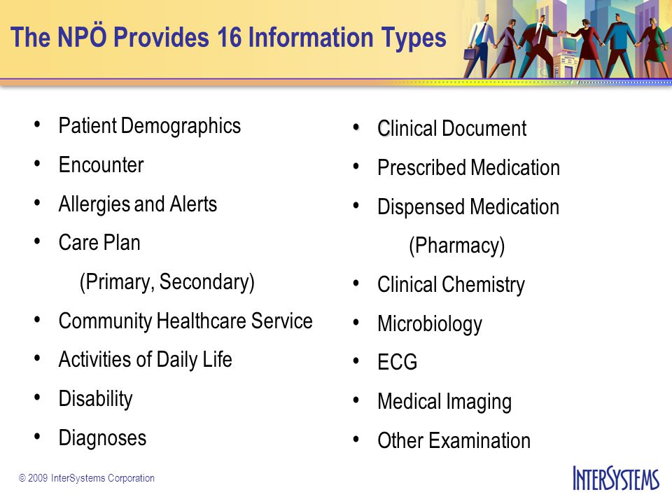 © 2009 InterSystems Corporation The NPÖ Provides 16 Information Types Patient Demographics Encounter Allergies and Alerts Care Plan (Primary, Secondar