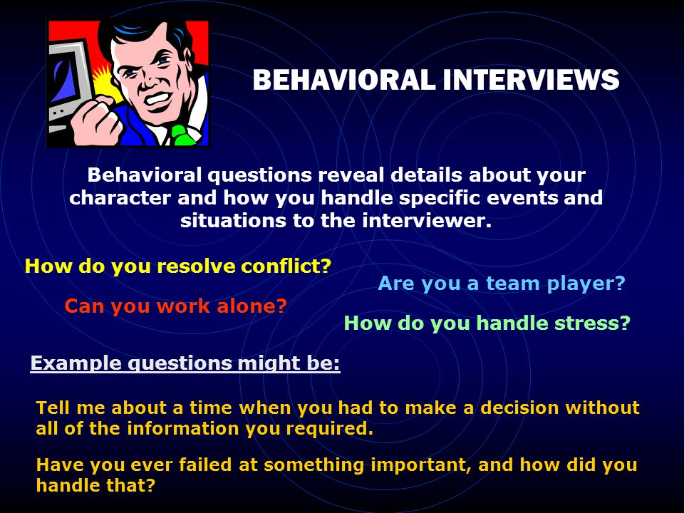 BEHAVIORAL INTERVIEWS Behavioral questions reveal details about your character and how you handle specific events and situations to the interviewer.