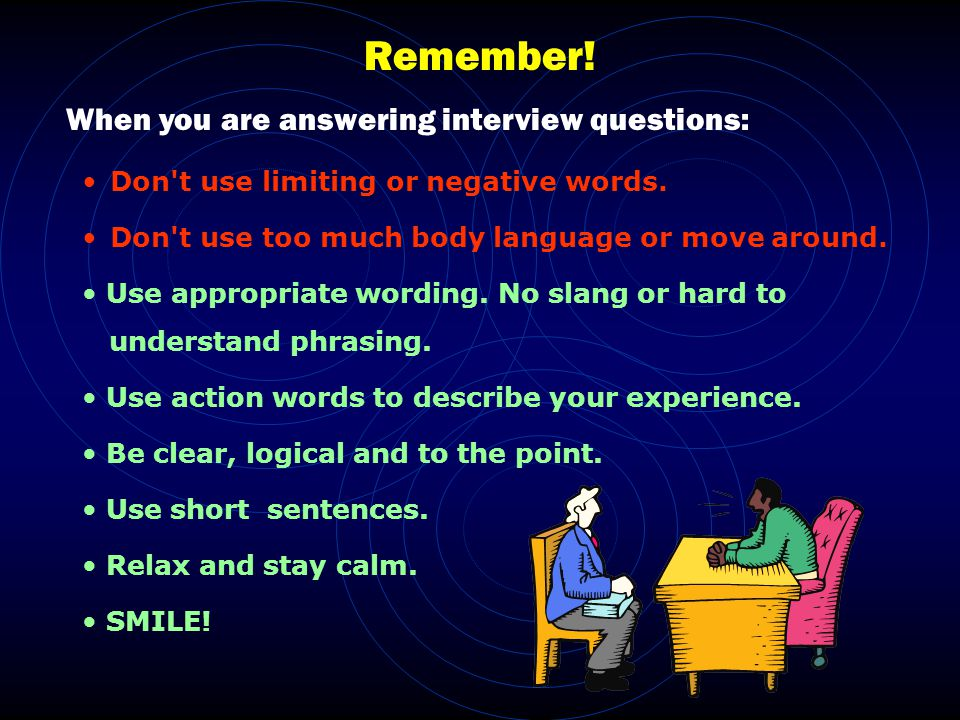 Remember. When you are answering interview questions: Don t use limiting or negative words.